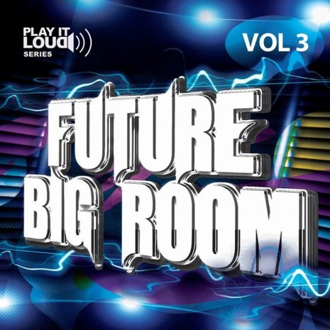 Play It Loud: Future Big Room Vol 3