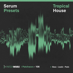 Patchworx 106: Tropical House Serum Presets